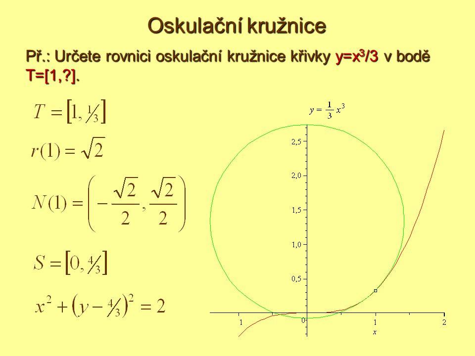 Oskulační kružnice Př.: Určete rovnici oskulační kružnice křivky y=x3/3 v bodě T=[1, ].